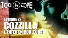 TOKU SCOPE # 22 : COZZILLA : L'ENFER EN COULEURS